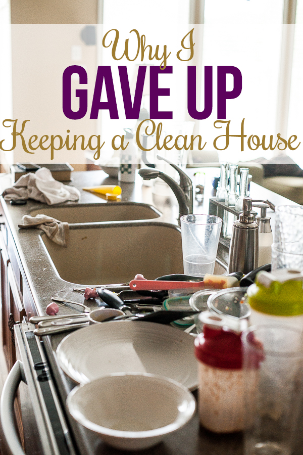 Here's why I finally gave up trying to keep my house clean (even though I am an organizing blogger).