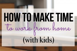 How to Make Time to Work From Home with Kids