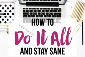 How to Do It All (and Stay Sane)