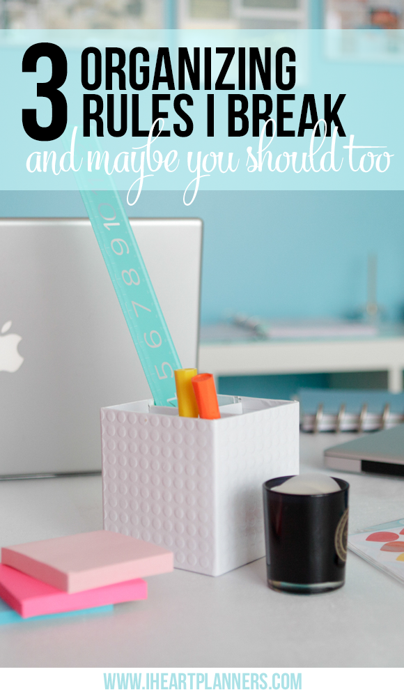 Three Organizing Rules I Break and Maybe You Should Too! - iheartplanners.com