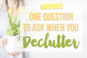 One Question to Ask When You Declutter