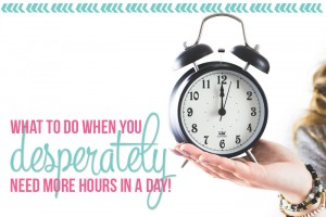 What to do when you desperately need more hours in a day!