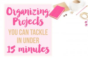 Organizing Projects You Can Tackle in Under 15 Minutes