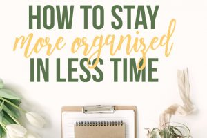 How to Stay More Organized in Less Time