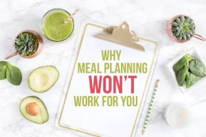 Why Meal Planning Won't Work For You