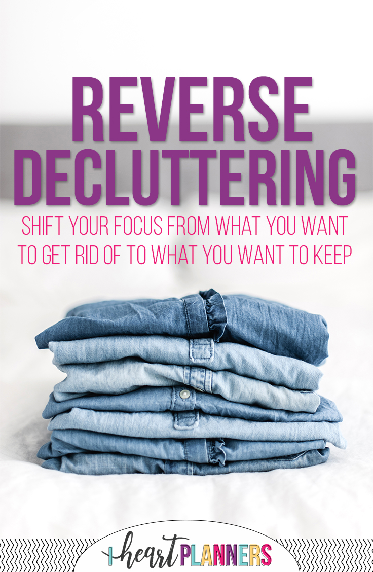 Reverse Decluttering - a fresh new take on decluttering your home and your life - iheartplanners.com